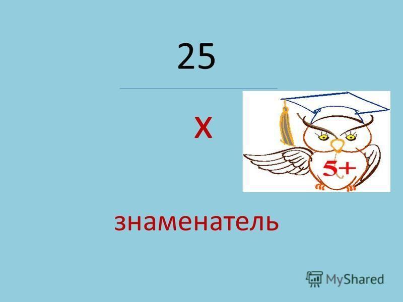 25 х знаменатель
