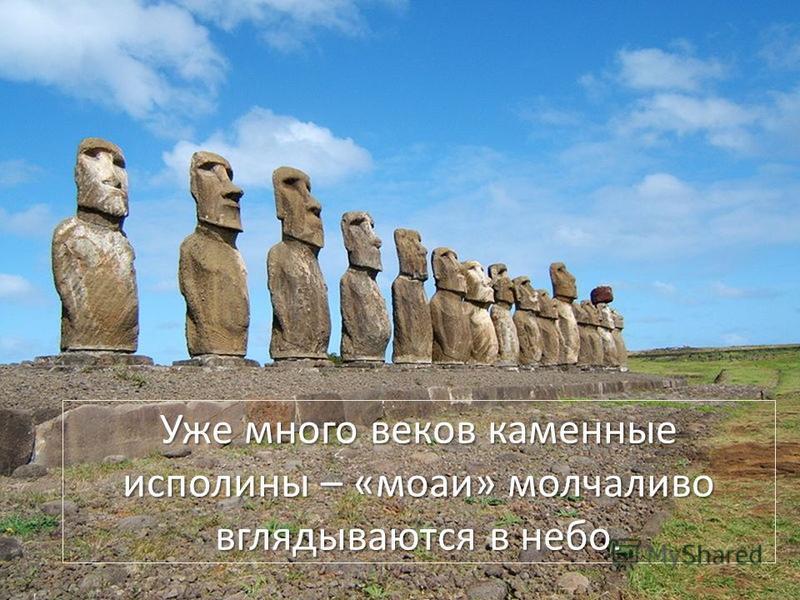 Уже много веков каменные исполины – «моаи» молчаливо вглядываются в небо.