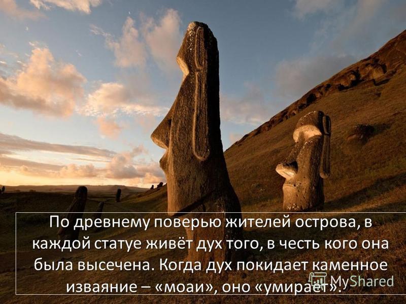 По древнему поверью жителей острова, в каждой статуе живёт дух того, в честь кого она была высечена. Когда дух покидает каменное изваяние – «моаи», оно «умирает». По древнему поверью жителей острова, в каждой статуе живёт дух того, в честь кого она б