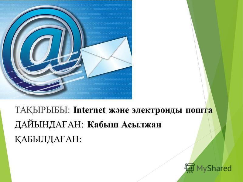 ТАҚЫРЫБЫ: Internet және электронды пошта ДАЙЫНДАҒАН: Кабыш Асылжан ҚАБЫЛДАҒАН: