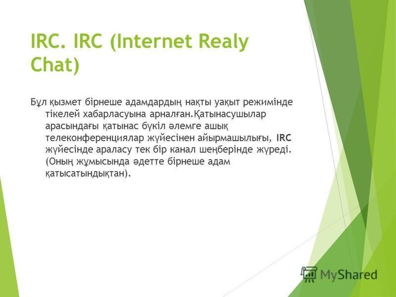 IRC. IRC (Internet Realy Chat) Б ұ л қ ызмет бірнешее адамдарды ң на қ ты уа қ ыт режимінде тікелей хабарласуына ареал ғ ан. Қ алтынасушилар растында ғ ы қ алтынас б ү кіл ә лемге аши қ телеконференциялар ж ү йесінен айырмашилы ғ ы, IRC ж ү йесінде а