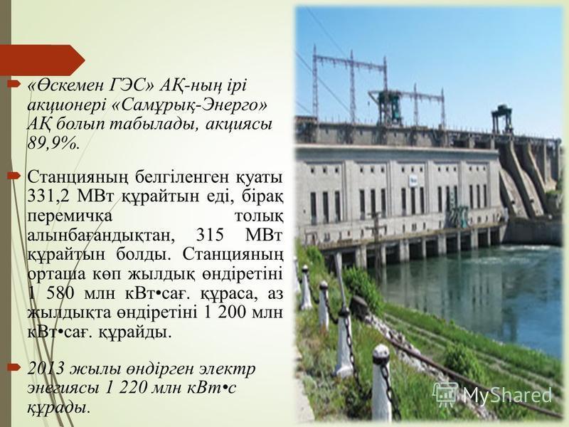 «Өскемерн ГЭС» АҚ-ның ірі акционері «Самұрық-Энерго» АҚ болып табылады, акциясы 89,9%. Станцияның белгіленген қуаты 331,2 МВт құрайтсын еді, бірақ перемычка толық алсынбағандықтан, 315 МВт құрайтсын балды. Станцияның орташа көп жылдық өндіретіні 1 58