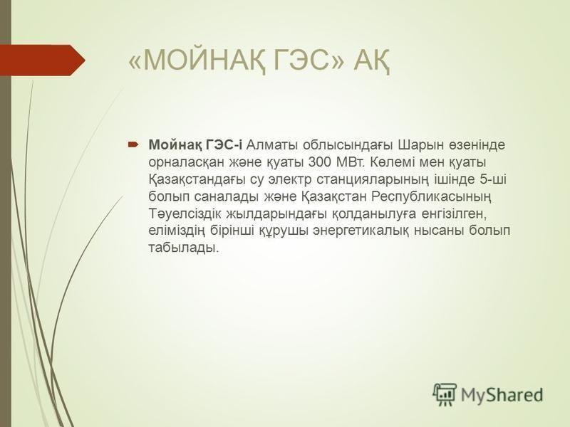 «МОЙНАҚ ГЭС» АҚ Мойнақ ГЭС-і Алматы облыссындағы Шарсын өзенінде орналасқан және қуаты 300 МВт. Көлемі мен қуаты Қазақстандағы су электр станцияларсының ішінде 5-ші болып сана лады және Қазақстан Республикассының Тәуелсіздік жылдарсындағы қолданылуға