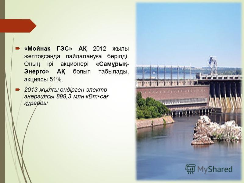 «Мойнақ ГЭС» АҚ 2012 жилы желтоқсанда пайдалануға берілді. Оның ірі акционері «Самұрық- Энерго» АҚ болып табылады, акциясы 51%. 2013 жылғы өндірген электр энергиясы 899,3 млн к Втсағ құрайды