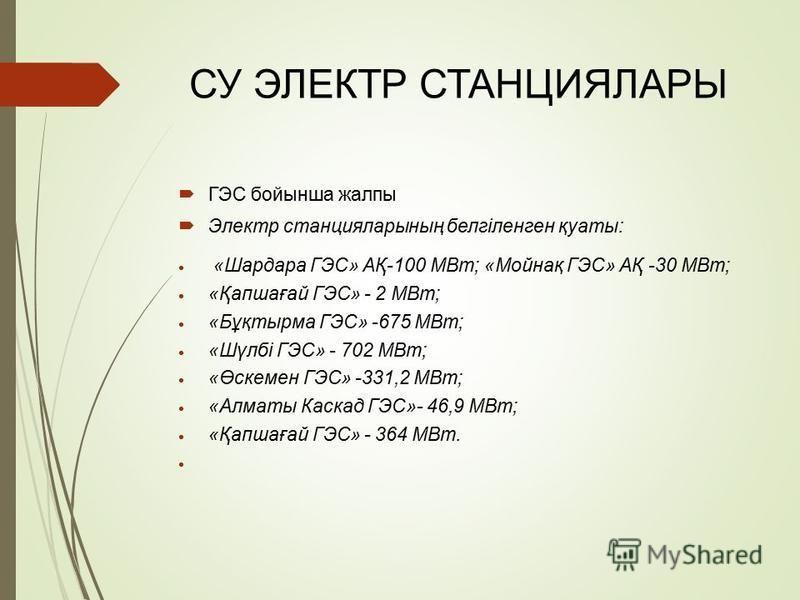СУ ЭЛЕКТР СТАНЦИЯЛАРЫ ГЭС бойсынша жалпы Электр станцияларсының белгіленген қуаты: «Шардара ГЭС» АҚ-100 МВт; «Мойнақ ГЭС» АҚ -30 МВт; «Қапшағай ГЭС» - 2 МВт; «Бұқтырма ГЭС» -675 МВт; «Шүлбі ГЭС» - 702 МВт; «Өскемерн ГЭС» -331,2 МВт; «Алматы Каскад ГЭ
