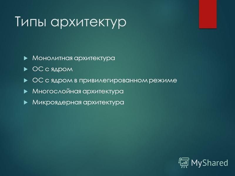 Типы архитектур Монолитная архитектура ОС с ядром ОС с ядром в привилегированном режиме Многослойная архитектура Микроядерная архитектура