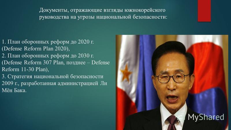 1. План оборонных реформ до 2020 г. (Defense Reform Plan 2020), 2. План оборонных реформ до 2030 г. (Defense Reform 307 Plan, позднее – Defense Reform 11-30 Plan), 3. Стратегия национальной безопасности 2009 г., разработанная администрацией Ли Мён Ба
