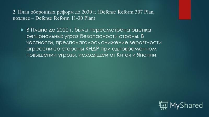 2. План оборонных реформ до 2030 г. (Defense Reform 307 Plan, позднее – Defense Reform 11-30 Plan) В Плане до 2020 г. была пересмотрена оценка региональных угроз безопасности страны. В частности, предполагалось снижение вероятности агрессии со сторон