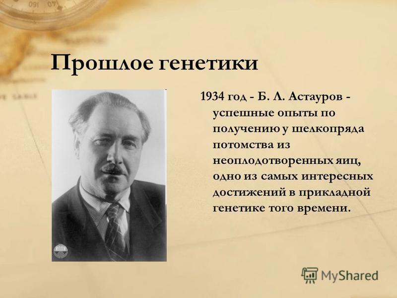 Прошлое генетики 1934 год - Б. Л. Астауров - успешные опыты по получению у шелкопряда потомства из неоплодотворенных яиц, одно из самых интересных достижений в прикладной генетике того времени.