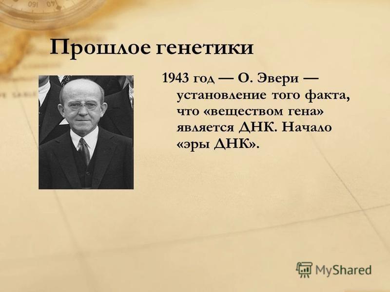 Прошлое генетики 1943 год О. Эвери установление того факта, что «веществом гена» является ДНК. Начало «эры ДНК».