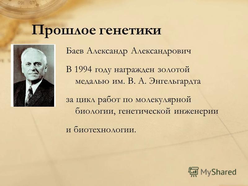 Прошлое генетики Баев Александр Александрович В 1994 году награжден золотой медалью им. В. А. Энгельгардта за цикл работ по молекулярной биологии, генетической инженерии и биотехнологии.