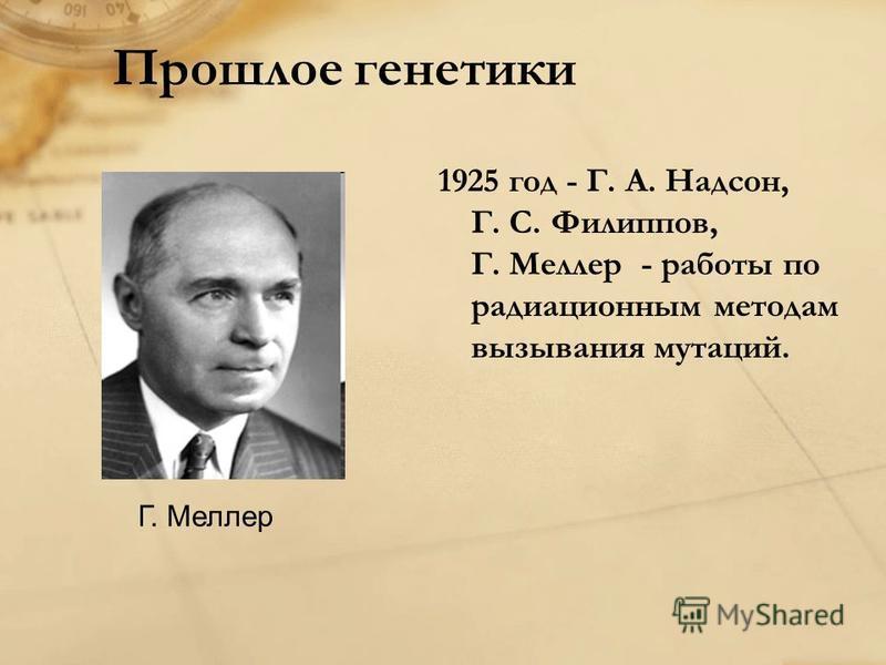 Прошлое генетики 1925 год - Г. А. Надсон, Г. С. Филиппов, Г. Меллер - работы по радиационным методам вызывания мутаций. Г. Меллер