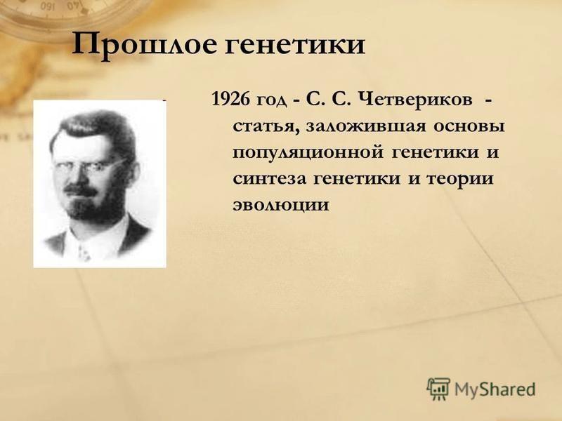 Прошлое генетики 1926 год - С. С. Четвериков - статья, заложившая основы популяционной генетики и синтеза генетики и теории эволюции