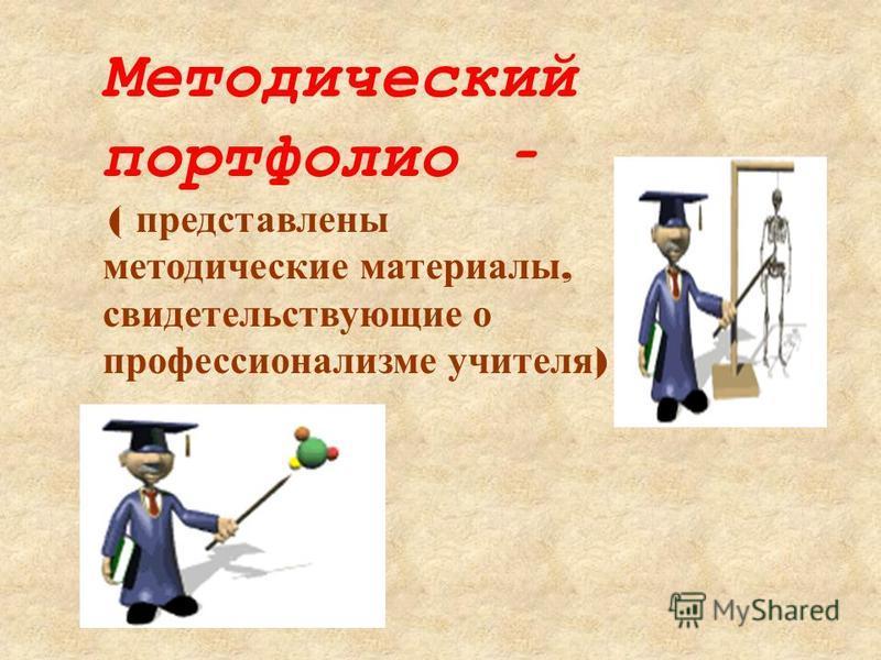 Методический портфолио – ( представлены методические материалы, свидетельствующие о профессионализме учителя )