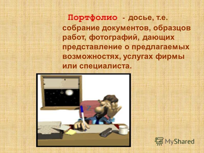 Портфолио - досье, т.е. собрание документов, образцов работ, фотографий, дающих представление о предлагаемых возможностях, услугах фирмы или специалиста.