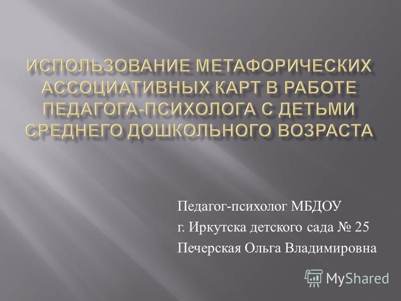 Педагог - психолог МБДОУ г. Иркутска детского сада 25 Печерская Ольга Владимировна