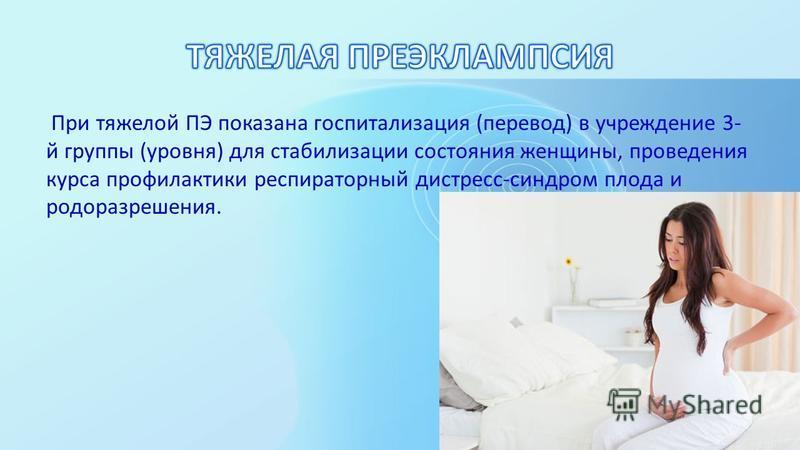 При тяжелой ПЭ показана госпитализация (перевод) в учреждение 3- й группы (уровня) для стабилизации состояния женщины, проведения курса профилактики респираторный дистресс-синдром плода и родоразрешения.
