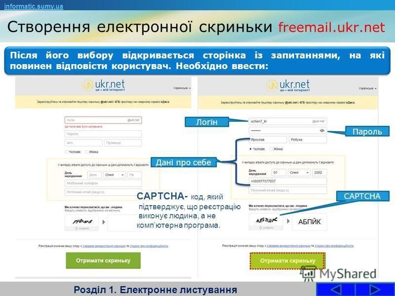 Створення електронної скриньки freemail.ukr.net Розділ 1. Електронне листування informatic.sumy.ua Після його вибору відкривається сторінка із запитаннями, на які повинен відповісти користувач. Необхідно ввести: Логін Пароль Дані про себе CAPTCHA CAP