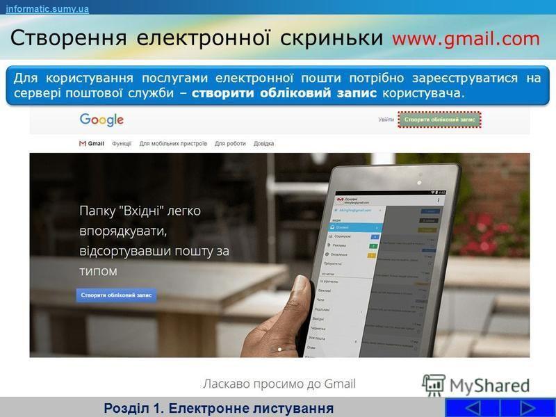 Створення електронної скриньки www.gmail.com Розділ 1. Електронне листування informatic.sumy.ua Для користування послугами електронної пошти потрібно зареєструватися на сервері поштової служби – створити обліковий запис користувача.
