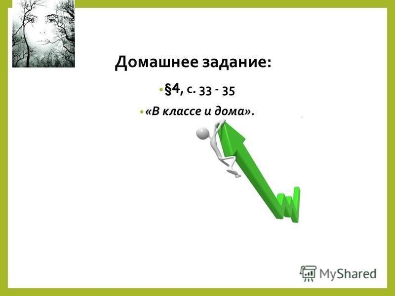 Домашнее задание: §4, с. 33 - 35 «В классе и дома».
