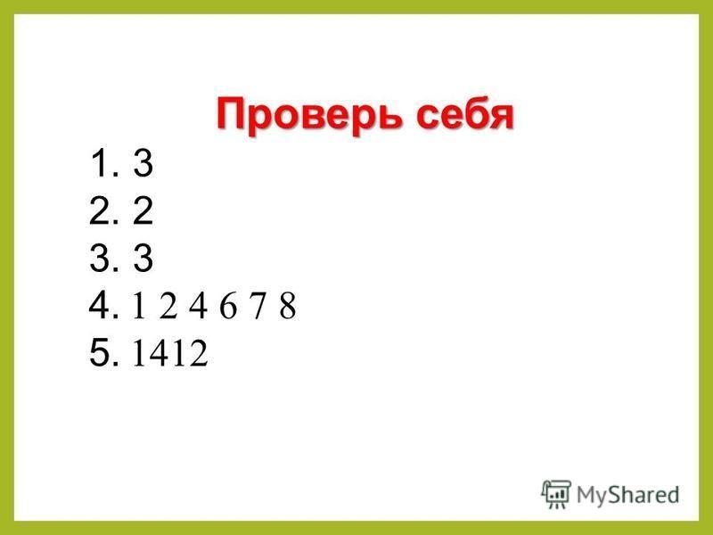 Проверь себя 1. 3 2. 2 3. 3 4. 1 2 4 6 7 8 5. 1412