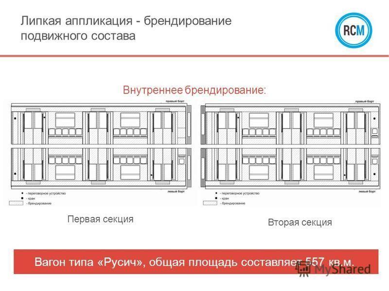 Внутреннее брендирование: Первая секция Вторая секция Липкая аппликация - брендирование подвижного состава Вагон типа «Русич», общая площадь составляет 557 кв.м.