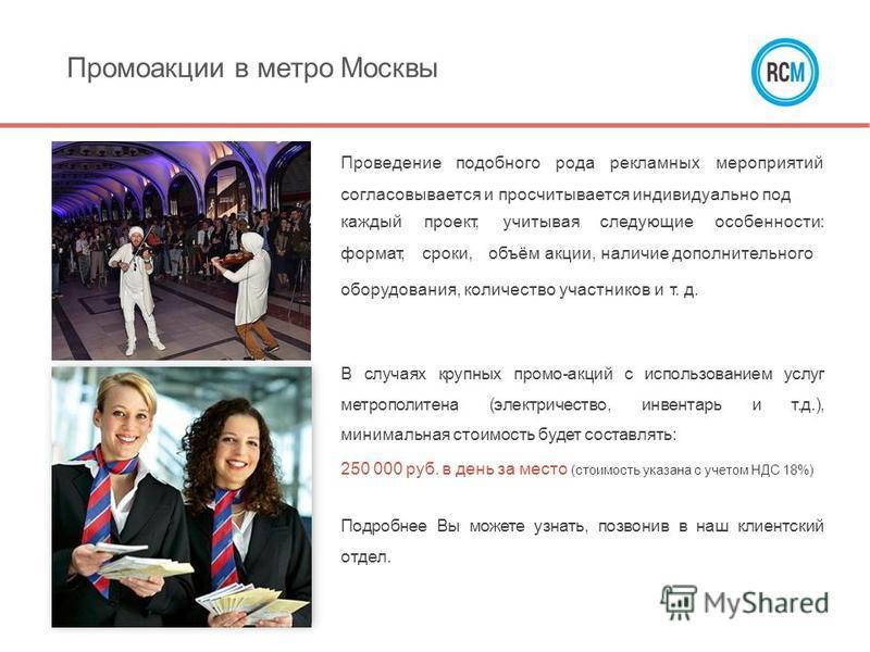 Промоакции в метро Москвы Проведениеподобногородарекламныхмероприятий согласовывается и просчитывается индивидуально под каждый формат, проект,учитываяследующиеособенности: сроки,объём акции, наличие дополнительного оборудования, количество участнико