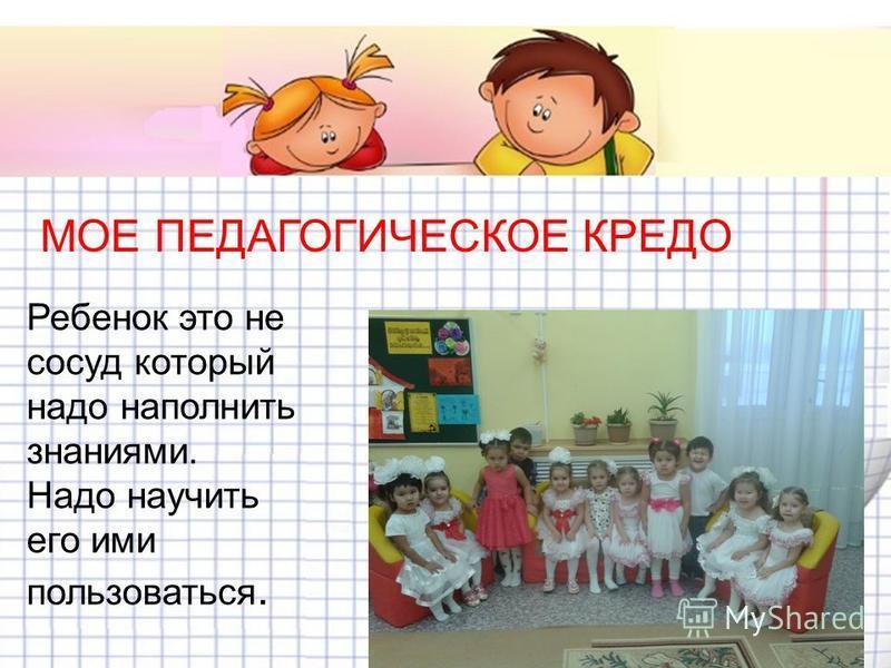 Ребенок это не сосуд который надо наполнить знаниями. Надо научить его ими пользоваться Ребенок это не сосуд который надо наполнить знаниями. Надо научить его ими пользоваться. МОЕ ПЕДАГОГИЧЕСКОЕ КРЕДО