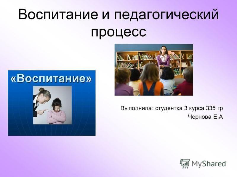 Воспитание и педагогический процесс Выполнила: студентка 3 курса,335 гр Чернова Е.А
