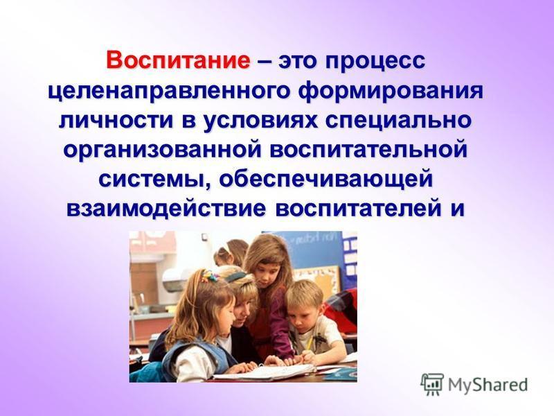 Воспитание – это процесс целенаправленного формирования личности в условиях специально организованной воспитательной системы, обеспечивающей взаимодействие воспитателей и воспитуемых.