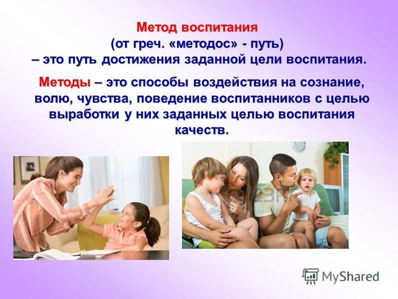 Метод воспитания (от греч. «методом» - путь) – это путь достижения заданной цели воспитания. – это путь достижения заданной цели воспитания. Методы – это способы воздействия на сознание, волю, чувства, поведение воспитанников с целью выработки у них