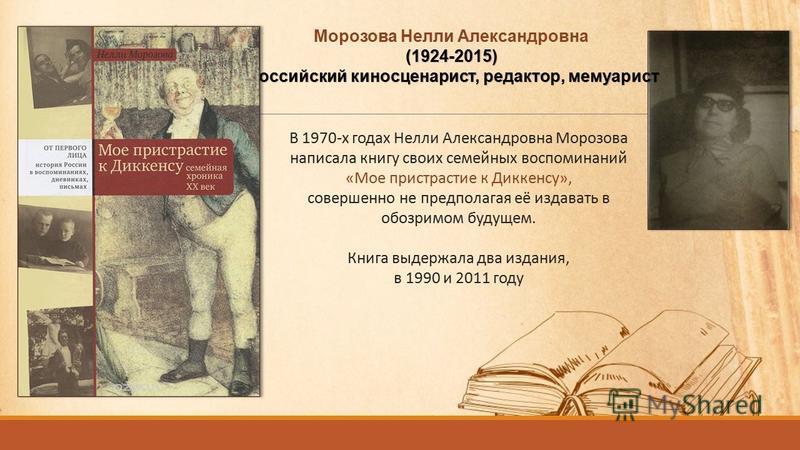 В 1970-х годах Нелли Александровна Морозова написала книгу своих семейных воспоминаний «Мое пристрастие к Диккенсу», совершенно не предполагая её издавать в обозримом будущем. Книга выдержала два издания, в 1990 и 2011 году Морозова Нелли Александров