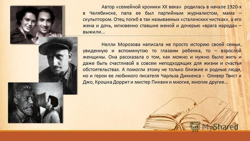 Автор «семейной хроники XX века» родилась в начале 1920-х в Челябинске, папа ее был партийным журналистом, мама – скульптором. Отец погиб в так называемых «сталинских чистках», а его жена и дочь, мгновенно ставшие женой и дочерью «врага народа» – выж