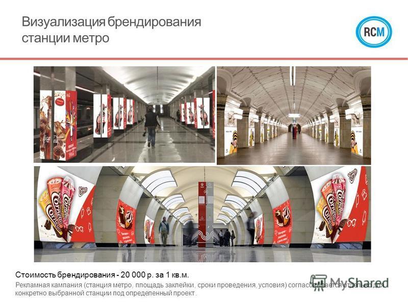 Визуализация брендирования станции метро Стоимость брендирования - 20 000 р. за 1 кв.м. Рекламная кампания (станция метро, площадь заклейки, сроки проведения, условия) согласовывается отдельно для конкретно выбранной станции под определенный проект.