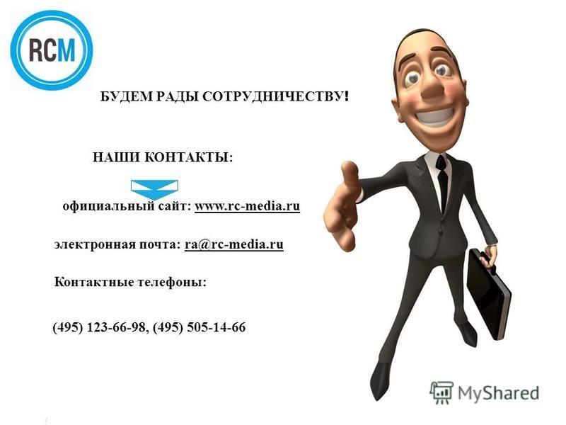 / БУДЕМ РАДЫ СОТРУДНИЧЕСТВУ ! НАШИ КОНТАКТЫ: официальный сайт: www.rc-media.ru электронная почта: ra@rc-media.ru Контактные телефоны:www.rc-media.rura@rc-media.ru (495) 123-66-98, (495) 505-14-66