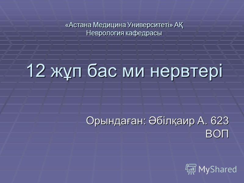 «Астана Медицина Университеті» АҚ Неврология кафедрасы 12 жұп бас ми нерв тері Орындаған: Әбілқаир А. 623 ВОП