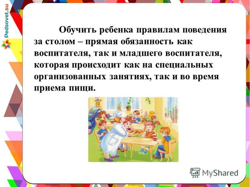 Обучить ребенка правилам поведения за столом – прямая обязанность как воспитателя, так и младшего воспитателя, которая происходит как на специальных организованных занятиях, так и во время приема пищи.