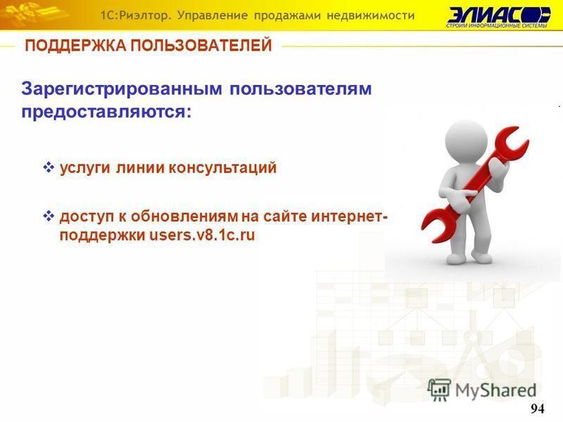 ПОДДЕРЖКА ПОЛЬЗОВАТЕЛЕЙ Зарегистрированным пользователям предоставляются: услуги линии консультаций доступ к обновлениям на сайте интернет- поддержки users.v8.1c.ru 1С:Риэлтор. Управление продажами недвижимости 94