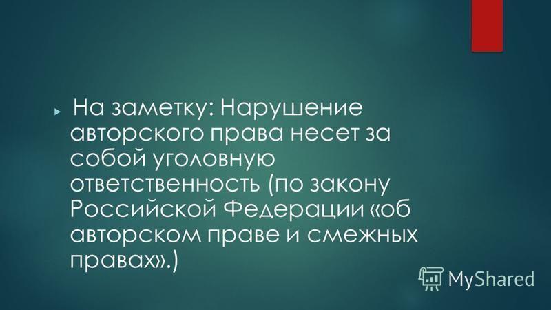 На заметку: Нарушение авторского права несет за собой уголовную ответственность (по закону Российской Федерации «об авторском праве и смежных правах».)