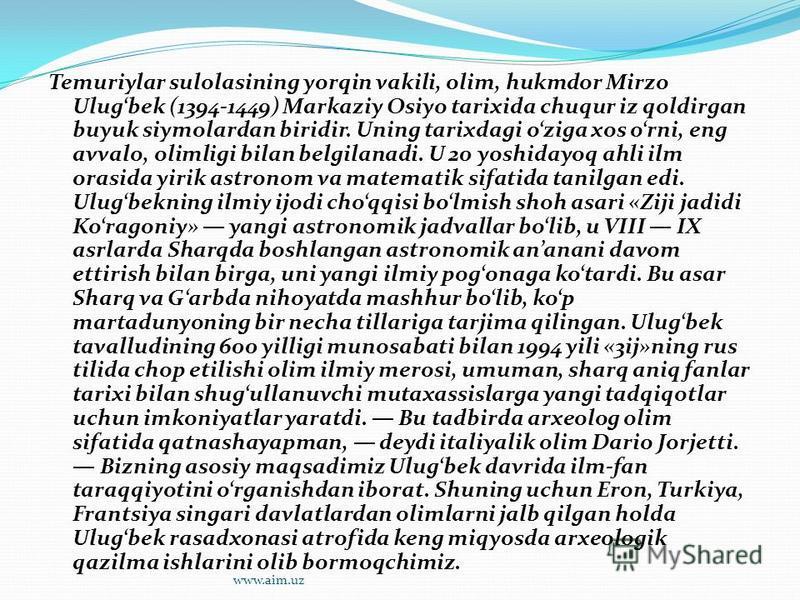 Temuriylar sulolasining yorqin vakili, olim, hukmdor Mirzo Ulugbek (1394-1449) Markaziy Osiyo tarixida chuqur iz qoldirgan buyuk siymolardan biridir. Uning tarixdagi oziga xos orni, eng avvalo, olimligi bilan belgilanadi. U 20 yoshidayoq ahli ilm ora