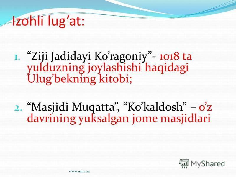 Izohli lugat: 1. Ziji Jadidayi Koragoniy- 1018 ta yulduzning joylashishi haqidagi Ulugbekning kitobi; 2. Masjidi Muqatta, Kokaldosh – oz davrining yuksalgan jome masjidlari www.aim.uz
