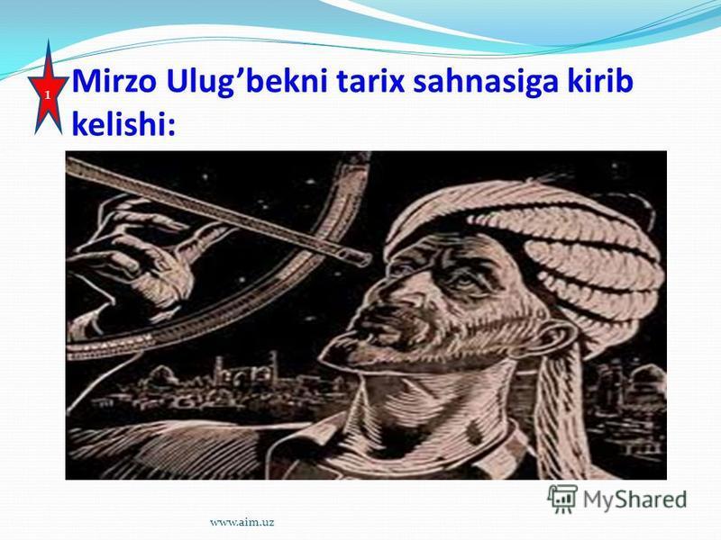 Mirzo Ulugbekni tarix sahnasiga kirib kelishi: 1 www.aim.uz