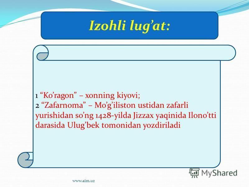 1 Koragon – xonning kiyovi; 2 Zafarnoma – Mogiliston ustidan zafarli yurishidan song 1428-yilda Jizzax yaqinida Ilonotti darasida Ulugbek tomonidan yozdiriladi Izohli lugat: www.aim.uz