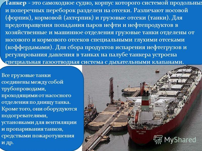 Танкер - это самоходное судно, корпус которого системой продольных и поперечных переборок разделен на отсеки. Различают носовой (форпик), кормовой (ахтерпик) и грузовые отсеки (танки). Для предотвращения попадания паров нефти и нефтепродуктов в хозяй
