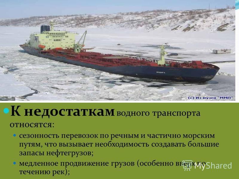 К недостаткам водного транспорта относятся: сезонность перевозок по речным и частично морским путям, что вызывает необходимость создавать большие запасы нефтегрузов; медленное продвижение грузов (особенно вверх по течению рек);