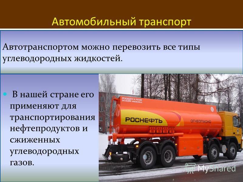 Автомобильный транспорт Автотранспортом можно перевозить все типы углеводородных жидкостей. В нашей стране его применяют для транспортирования нефтепродуктов и сжиженных углеводородных газов.