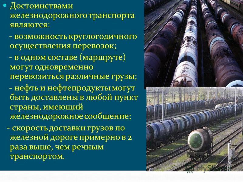 Достоинствами железнодорожного транспорта являются: - возможность круглогодичного осуществления перевозок; - в одном составе (маршруте) могут одновременно перевозиться различные грузы; - нефть и нефтепродукты могут быть доставлены в любой пункт стран