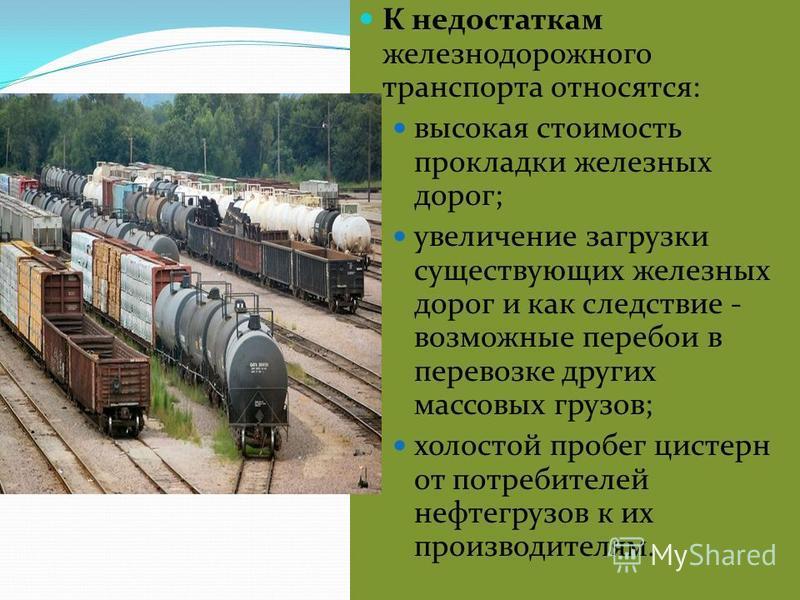 К недостаткам железнодорожного транспорта относятся: высокая стоимость прокладки железных дорог; увеличение загрузки существующих железных дорог и как следствие - возможные перебои в перевозке других массовых грузов; холостой пробег цистерн от потреб
