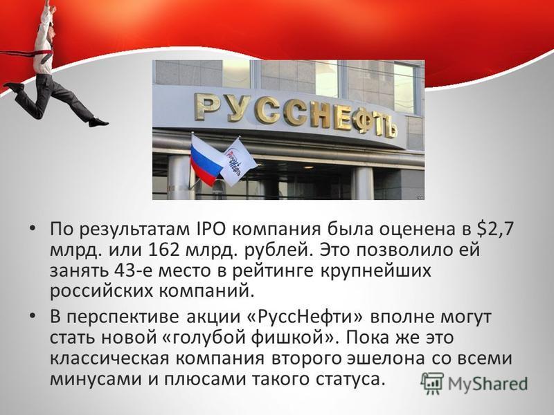 По результатам IPO компания была оценена в $2,7 млрд. или 162 млрд. рублей. Это позволило ей занять 43-е место в рейтинге крупнейших российских компаний. В перспективе акции «Русс Нефти» вполне могут стать новой «голубой фишкой». Пока же это классиче