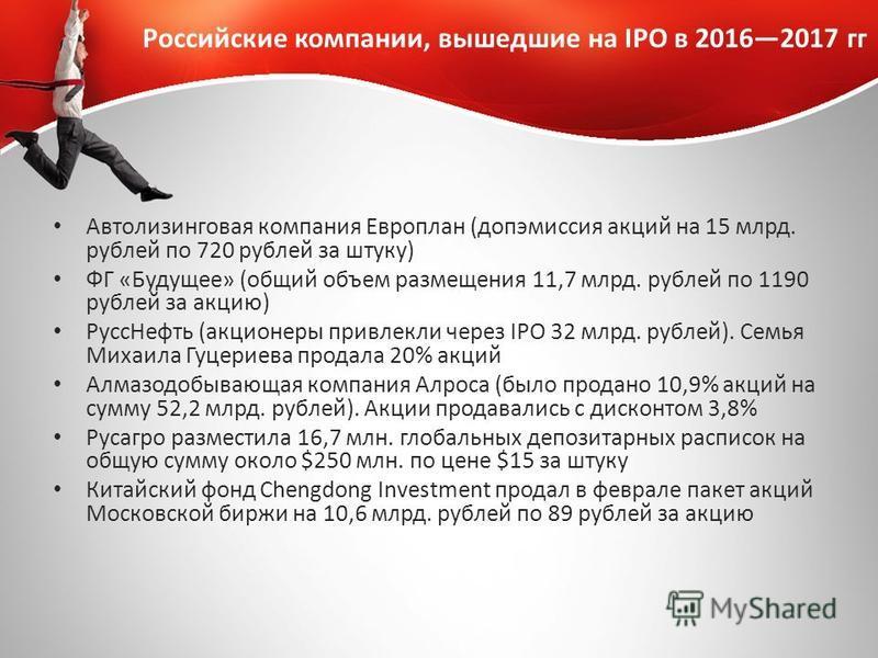 Российские компании, вышедшие на IPO в 20162017 гг Автолизинговая компания Европлан (допэмиссия акций на 15 млрд. рублей по 720 рублей за штуку) ФГ «Будущее» (общий объем размещения 11,7 млрд. рублей по 1190 рублей за акцию) Русс Нефть (акционеры при